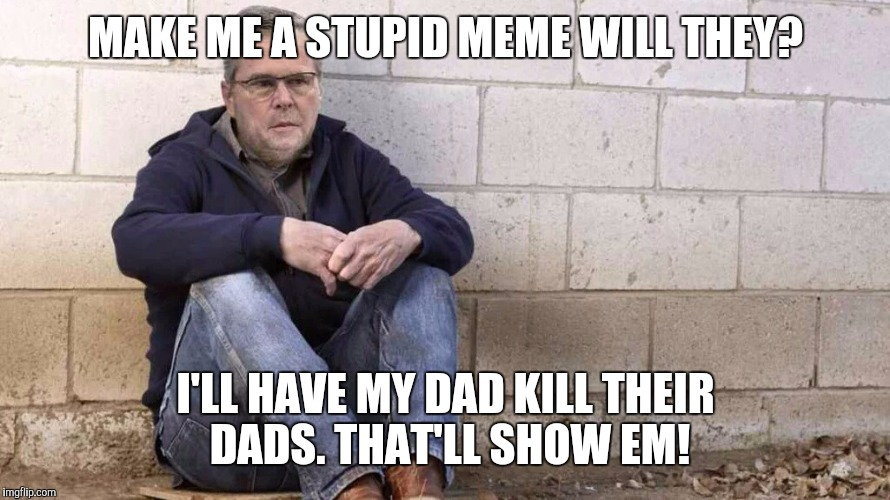 Sad Jeb! | MAKE ME A STUPID MEME WILL THEY? I'LL HAVE MY DAD KILL THEIR DADS. THAT'LL SHOW EM! | image tagged in sad jeb | made w/ Imgflip meme maker