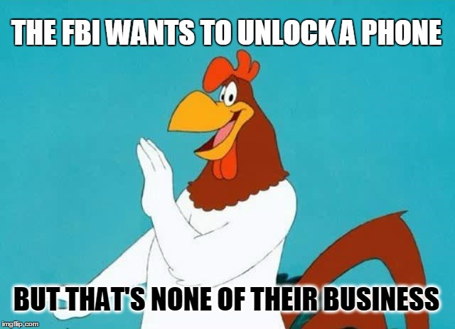 I say, I say, None. |  THE FBI WANTS TO UNLOCK A PHONE; BUT THAT'S NONE OF THEIR BUSINESS | image tagged in foghorn,fbi,corruption | made w/ Imgflip meme maker