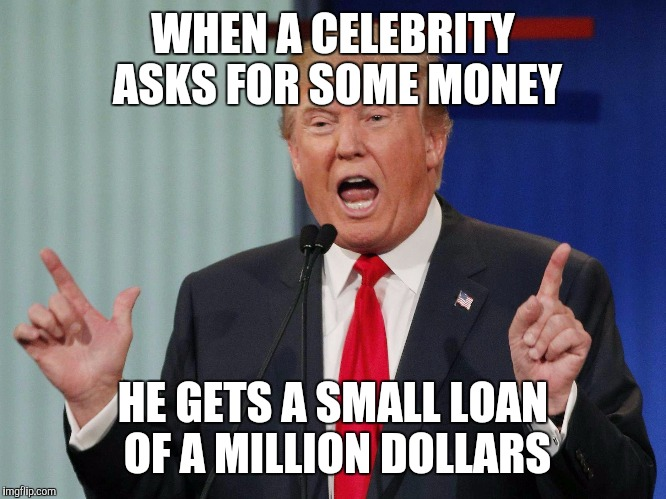 Donald Trump | WHEN A CELEBRITY ASKS FOR SOME MONEY HE GETS A SMALL LOAN OF A MILLION DOLLARS | image tagged in donald trump | made w/ Imgflip meme maker