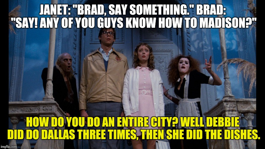 "Rocky Horror Picture Show |  JANET: ""BRAD, SAY SOMETHING."" BRAD: ""SAY! ANY OF YOU GUYS KNOW HOW TO MADISON?""; HOW DO YOU DO AN ENTIRE CITY? WELL DEBBIE DID DO DALLAS THREE TIMES, THEN SHE DID THE DISHES. 
