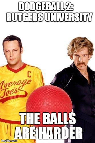 DODGEBALL 2:    RUTGERS UNIVERSITY THE BALLS ARE HARDER | image tagged in dodgeball rutgers style  | made w/ Imgflip meme maker
