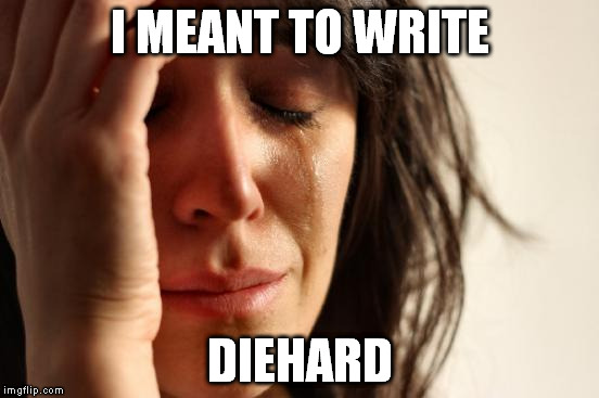 First World Problems Meme | I MEANT TO WRITE DIEHARD | image tagged in memes,first world problems | made w/ Imgflip meme maker