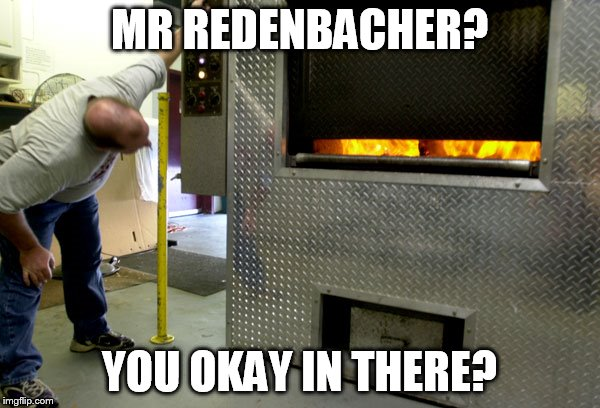 MR REDENBACHER? YOU OKAY IN THERE? | made w/ Imgflip meme maker