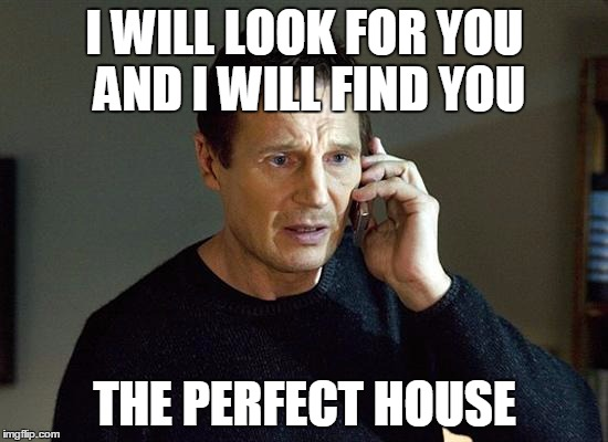Liam Neeson Taken 2 Meme |  I WILL LOOK FOR YOU AND I WILL FIND YOU; THE PERFECT HOUSE | image tagged in memes,liam neeson taken 2 | made w/ Imgflip meme maker