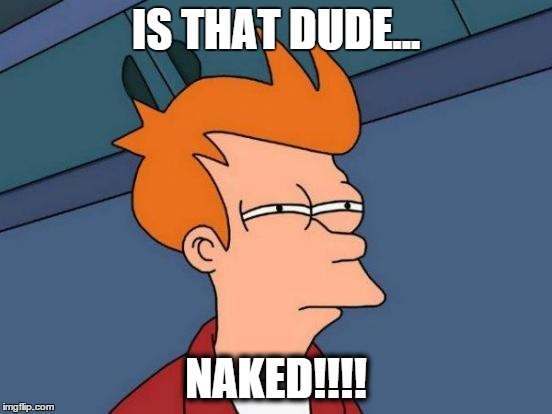 Futurama Fry Meme | IS THAT DUDE... NAKED!!!! | image tagged in memes,futurama fry | made w/ Imgflip meme maker