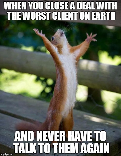 Happy Squirrel | WHEN YOU CLOSE A DEAL WITH THE WORST CLIENT ON EARTH AND NEVER HAVE TO TALK TO THEM AGAIN | image tagged in happy squirrel | made w/ Imgflip meme maker