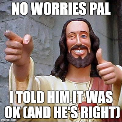 NO WORRIES PAL I TOLD HIM IT WAS OK (AND HE'S RIGHT) | made w/ Imgflip meme maker
