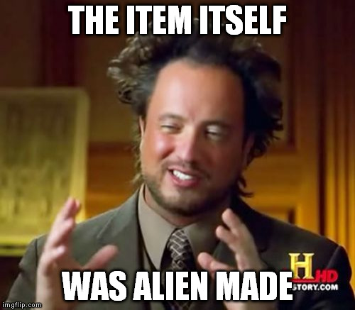 Ancient Aliens Meme | THE ITEM ITSELF WAS ALIEN MADE | image tagged in memes,ancient aliens | made w/ Imgflip meme maker