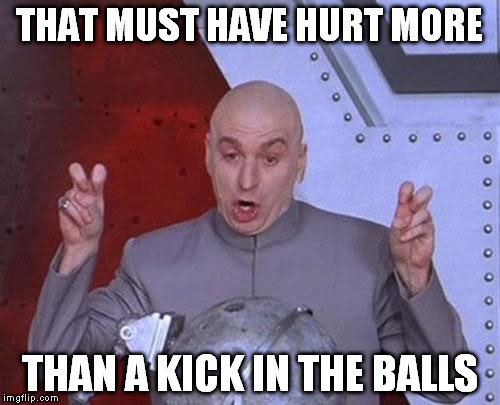 Dr Evil Laser Meme | THAT MUST HAVE HURT MORE THAN A KICK IN THE BALLS | image tagged in memes,dr evil laser | made w/ Imgflip meme maker