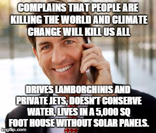 Arrogant Rich Man |  COMPLAINS THAT PEOPLE ARE KILLING THE WORLD AND CLIMATE CHANGE WILL KILL US ALL; DRIVES LAMBORGHINIS AND PRIVATE JETS, DOESN'T CONSERVE WATER, LIVES IN A 5,000 SQ FOOT HOUSE WITHOUT SOLAR PANELS. | image tagged in memes,arrogant rich man | made w/ Imgflip meme maker