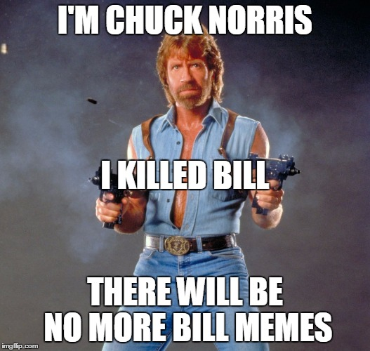 Chuck Norris Guns Meme |  I'M CHUCK NORRIS; I KILLED BILL; THERE WILL BE NO MORE BILL MEMES | image tagged in chuck norris,be like bill,dead,kill bill,funny memes | made w/ Imgflip meme maker