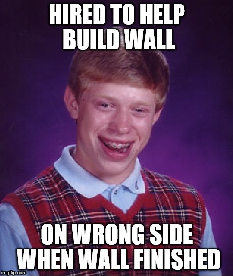 Bad Luck Brian Meme | HIRED TO HELP BUILD WALL ON WRONG SIDE WHEN WALL FINISHED | image tagged in memes,bad luck brian | made w/ Imgflip meme maker