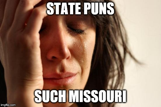 Miss Missouri  | STATE PUNS SUCH MISSOURI | image tagged in memes,first world problems,state,pun,missouri,harhar | made w/ Imgflip meme maker