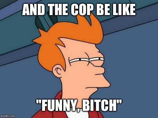 "Futurama Fry Meme | AND THE COP BE LIKE ""FUNNY, B**CH"" 