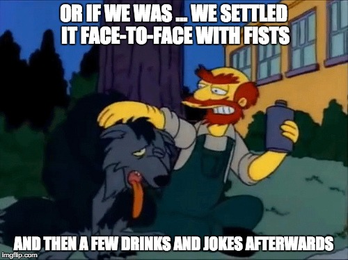 OR IF WE WAS ... WE SETTLED IT FACE-TO-FACE WITH FISTS AND THEN A FEW DRINKS AND JOKES AFTERWARDS | made w/ Imgflip meme maker