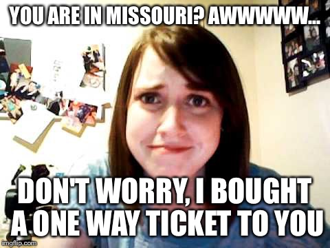Overly Attached Girlfriend 2 | YOU ARE IN MISSOURI? AWWWWW... DON'T WORRY, I BOUGHT A ONE WAY TICKET TO YOU | image tagged in overly attached girlfriend 2 | made w/ Imgflip meme maker