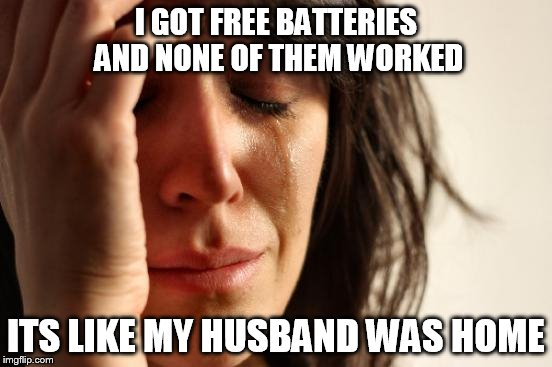 First World Problems Meme | I GOT FREE BATTERIES AND NONE OF THEM WORKED ITS LIKE MY HUSBAND WAS HOME | image tagged in memes,first world problems | made w/ Imgflip meme maker