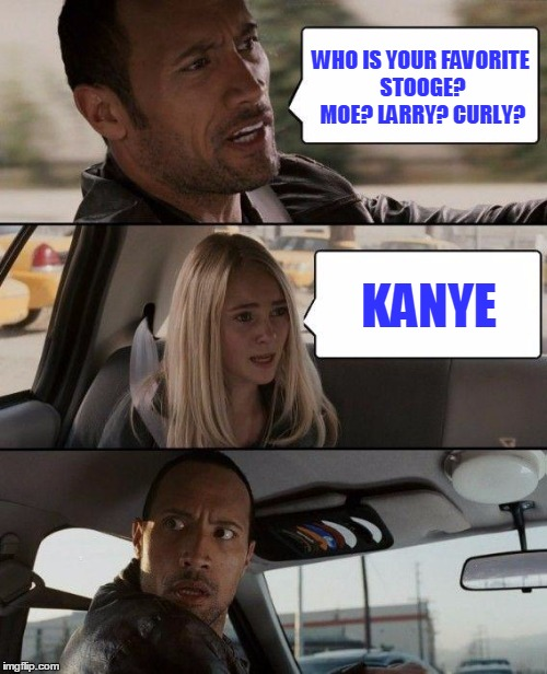 The Rock Driving Meme | WHO IS YOUR FAVORITE STOOGE? MOE? LARRY? CURLY? KANYE | image tagged in memes,the rock driving | made w/ Imgflip meme maker