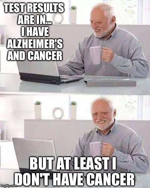 There's the bad news, and then there's the bad news... | TEST RESULTS ARE IN... I HAVE ALZHEIMER'S AND CANCER BUT AT LEAST I DON'T HAVE CANCER | image tagged in memes,hide the pain harold | made w/ Imgflip meme maker
