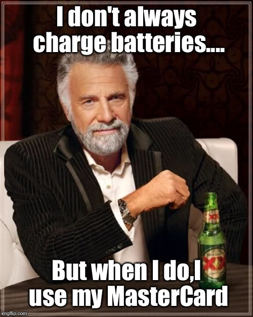 The most interesting man | I don't always charge batteries.... But when I do,I use my MasterCard | image tagged in memes,the most interesting man in the world,featured,latest,upvote | made w/ Imgflip meme maker