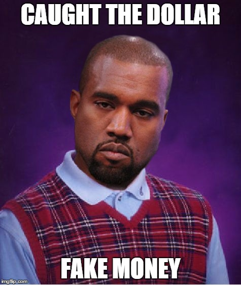 Bad Luck Kanye | CAUGHT THE DOLLAR FAKE MONEY | image tagged in bad luck kanye | made w/ Imgflip meme maker