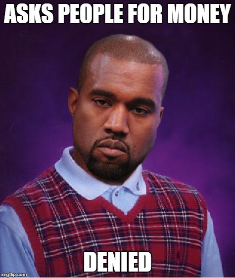 Bad Luck Kanye | ASKS PEOPLE FOR MONEY DENIED | image tagged in bad luck kanye | made w/ Imgflip meme maker