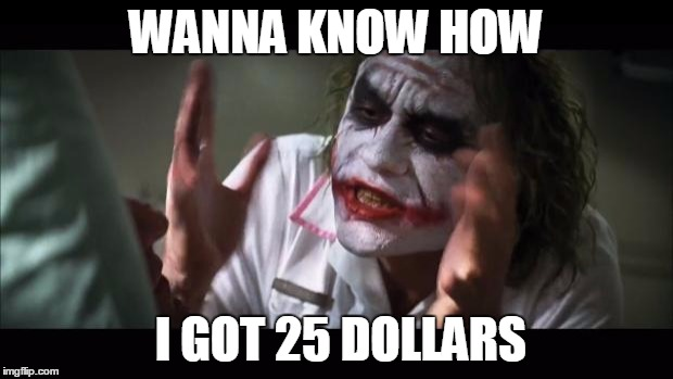 And everybody loses their minds Meme |  WANNA KNOW HOW; I GOT 25 DOLLARS | image tagged in memes,and everybody loses their minds | made w/ Imgflip meme maker