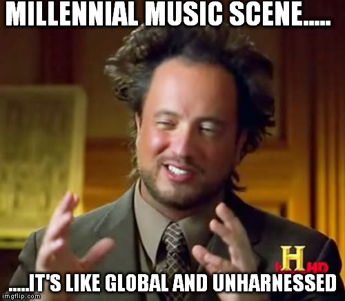 Ancient Aliens Meme |  MILLENNIAL MUSIC SCENE..... .....IT'S LIKE GLOBAL AND UNHARNESSED | image tagged in memes,ancient aliens | made w/ Imgflip meme maker