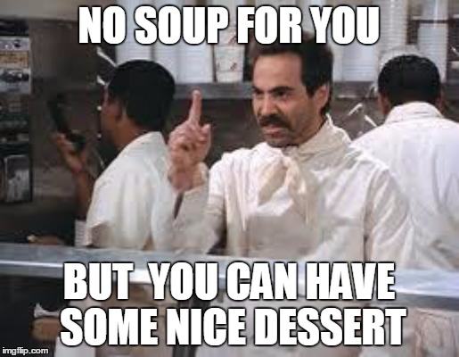 No soup | NO SOUP FOR YOU BUT  YOU CAN HAVE SOME NICE DESSERT | image tagged in no soup | made w/ Imgflip meme maker