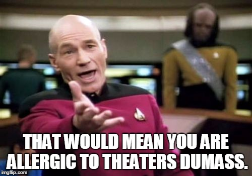 Picard Wtf Meme | THAT WOULD MEAN YOU ARE ALLERGIC TO THEATERS DUMASS. | image tagged in memes,picard wtf | made w/ Imgflip meme maker