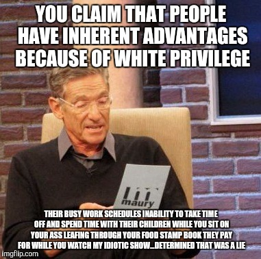 Maury Lie Detector Meme | YOU CLAIM THAT PEOPLE HAVE INHERENT ADVANTAGES BECAUSE OF WHITE PRIVILEGE THEIR BUSY WORK SCHEDULES INABILITY TO TAKE TIME OFF AND SPEND TIM | image tagged in memes,maury lie detector | made w/ Imgflip meme maker