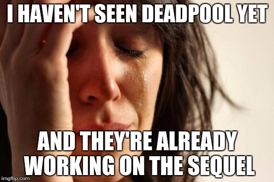 First World Problems | I HAVEN'T SEEN DEADPOOL YET AND THEY'RE ALREADY WORKING ON THE SEQUEL | image tagged in memes,first world problems,deadpool,marvel,sequels | made w/ Imgflip meme maker