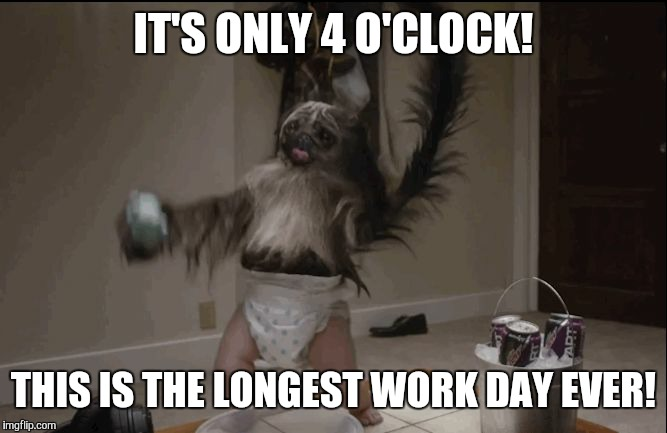 Puppy monkey baby  |  IT'S ONLY 4 O'CLOCK! THIS IS THE LONGEST WORK DAY EVER! | image tagged in puppy monkey baby | made w/ Imgflip meme maker