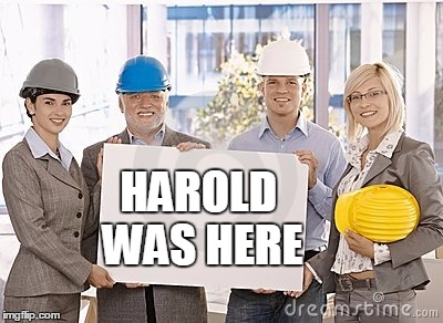 HAROLD WAS HERE | image tagged in hide the pain harold | made w/ Imgflip meme maker
