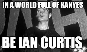 IAN CURTIS RIP  |  IN A WORLD FULL OF KANYES; BE IAN CURTIS | image tagged in punk,uk | made w/ Imgflip meme maker