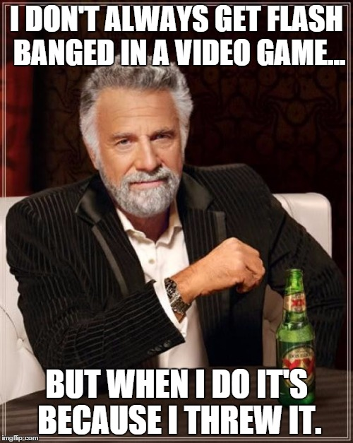 Every time... | I DON'T ALWAYS GET FLASH BANGED IN A VIDEO GAME... BUT WHEN I DO IT'S BECAUSE I THREW IT. | image tagged in memes,the most interesting man in the world,video games | made w/ Imgflip meme maker