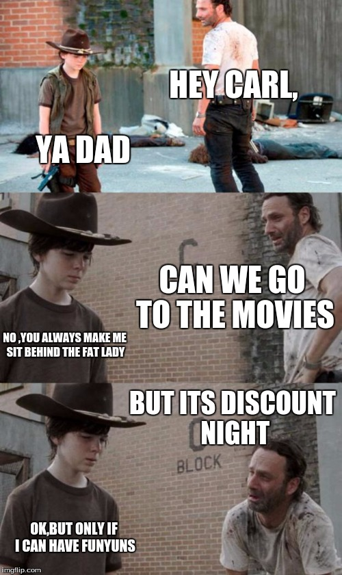 Rick and Carl 3 Meme | HEY CARL, YA DAD CAN WE GO TO THE MOVIES NO ,YOU ALWAYS MAKE ME SIT BEHIND THE FAT LADY BUT ITS DISCOUNT NIGHT OK,BUT ONLY IF I CAN HAVE FUN | image tagged in memes,rick and carl 3 | made w/ Imgflip meme maker