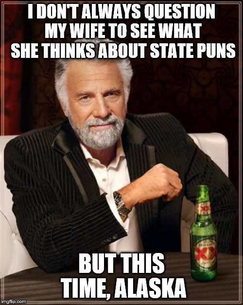 Cold wife, state pun-ish. | I DON'T ALWAYS QUESTION MY WIFE TO SEE WHAT SHE THINKS ABOUT STATE PUNS BUT THIS TIME, ALASKA | image tagged in memes,the most interesting man in the world,alaska,cold,wife,pun | made w/ Imgflip meme maker