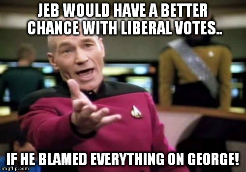 Picard Wtf Meme | JEB WOULD HAVE A BETTER CHANCE WITH LIBERAL VOTES.. IF HE BLAMED EVERYTHING ON GEORGE! | image tagged in memes,picard wtf | made w/ Imgflip meme maker