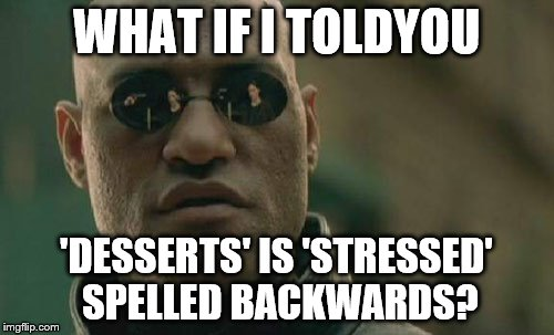 Matrix Morpheus Meme | WHAT IF I TOLDYOU 'DESSERTS' IS 'STRESSED' SPELLED BACKWARDS? | image tagged in memes,matrix morpheus | made w/ Imgflip meme maker