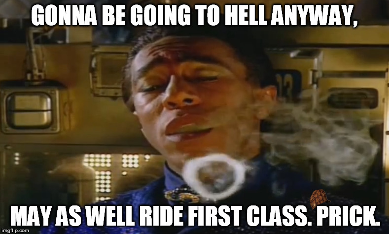 GONNA BE GOING TO HELL ANYWAY, MAY AS WELL RIDE FIRST CLASS. PRICK. | made w/ Imgflip meme maker