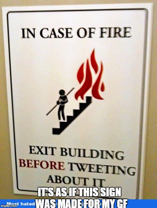 Twitter is more important than my life... |  IT'S AS IF THIS SIGN  WAS MADE FOR MY GF | image tagged in memes,funny | made w/ Imgflip meme maker