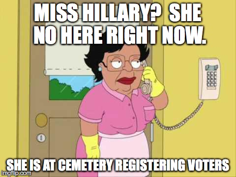 Consuela Meme | MISS HILLARY?  SHE NO HERE RIGHT NOW. SHE IS AT CEMETERY REGISTERING VOTERS | image tagged in memes,consuela | made w/ Imgflip meme maker