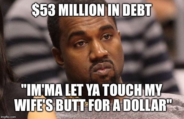 zicok kanye's trying to work his way outta debt imgflip,Debt Meme
