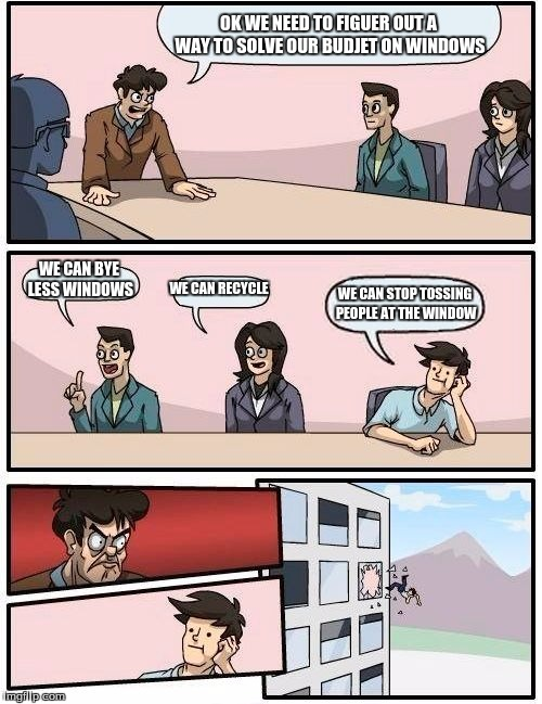 Boardroom Meeting Suggestion Meme | OK WE NEED TO FIGUER OUT A WAY TO SOLVE OUR BUDJET ON WINDOWS WE CAN BYE LESS WINDOWS WE CAN RECYCLE WE CAN STOP TOSSING PEOPLE AT THE WINDO | image tagged in memes,boardroom meeting suggestion | made w/ Imgflip meme maker