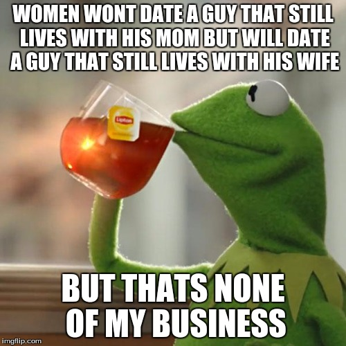But That's None Of My Business |  WOMEN WONT DATE A GUY THAT STILL LIVES WITH HIS MOM BUT WILL DATE A GUY THAT STILL LIVES WITH HIS WIFE; BUT THATS NONE OF MY BUSINESS | image tagged in memes,but thats none of my business,kermit the frog | made w/ Imgflip meme maker