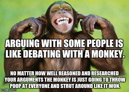 Monkey |  ARGUING WITH SOME PEOPLE IS LIKE DEBATING WITH A MONKEY. NO MATTER HOW WELL REASONED AND RESEARCHED YOUR ARGUMENTS THE MONKEY IS JUST GOING TO THROW POOP AT EVERYONE AND STRUT AROUND LIKE IT WON. | image tagged in monkey | made w/ Imgflip meme maker