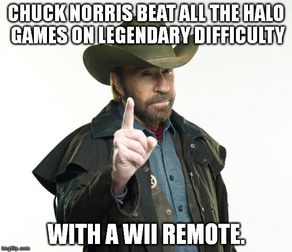 He's just that good. | CHUCK NORRIS BEAT ALL THE HALO GAMES ON LEGENDARY DIFFICULTY WITH A WII REMOTE. | image tagged in memes,chuck norris,halo,seems legit | made w/ Imgflip meme maker