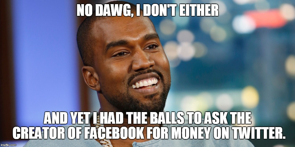 NO DAWG, I DON'T EITHER AND YET I HAD THE BALLS TO ASK THE CREATOR OF FACEBOOK FOR MONEY ON TWITTER. | made w/ Imgflip meme maker