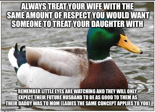 Actual Advice Mallard | ALWAYS TREAT YOUR WIFE WITH THE SAME AMOUNT OF RESPECT YOU WOULD WANT SOMEONE TO TREAT YOUR DAUGHTER WITH REMEMBER LITTLE EYES ARE WATCHING  | image tagged in memes,actual advice mallard | made w/ Imgflip meme maker